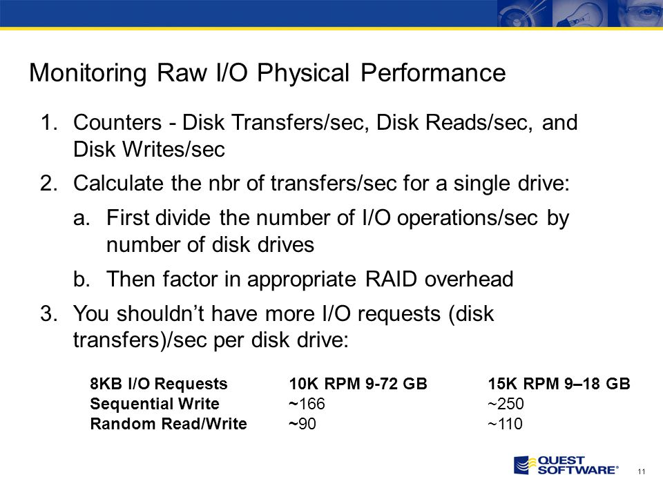 11 Monitoring Raw I/O Physical Performance 1.Counters - Disk Transfers/sec, Disk Reads/sec, and Disk Writes/sec 2.Calculate the nbr of transfers/sec for a single drive: a.First divide the number of I/O operations/sec by number of disk drives b.Then factor in appropriate RAID overhead 3.You shouldnt have more I/O requests (disk transfers)/sec per disk drive: 8KB I/O Requests 10K RPM 9-72 GB 15K RPM 9–18 GB Sequential Write ~166~250 Random Read/Write ~90 ~110