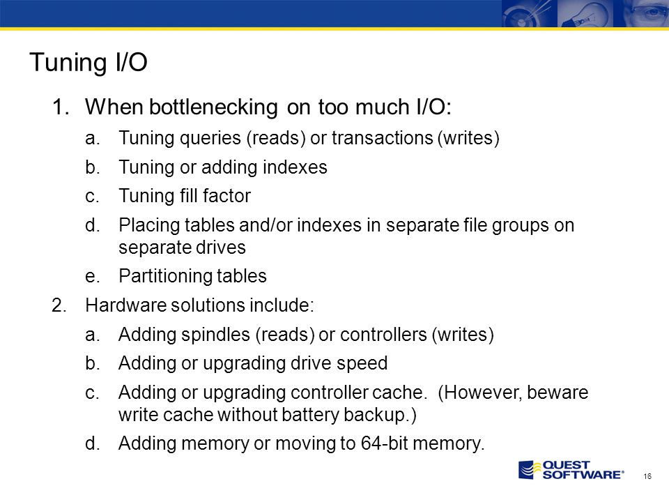 16 Tuning I/O 1.When bottlenecking on too much I/O: a.Tuning queries (reads) or transactions (writes) b.Tuning or adding indexes c.Tuning fill factor d.Placing tables and/or indexes in separate file groups on separate drives e.Partitioning tables 2.Hardware solutions include: a.Adding spindles (reads) or controllers (writes) b.Adding or upgrading drive speed c.Adding or upgrading controller cache.