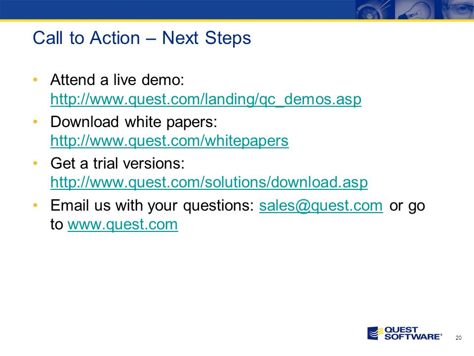 20 Call to Action – Next Steps Attend a live demo: http://www.quest.com/landing/qc_demos.asp http://www.quest.com/landing/qc_demos.asp Download white papers: http://www.quest.com/whitepapers http://www.quest.com/whitepapers Get a trial versions: http://www.quest.com/solutions/download.asp http://www.quest.com/solutions/download.asp Email us with your questions: sales@quest.com or go to www.quest.comsales@quest.comwww.quest.com