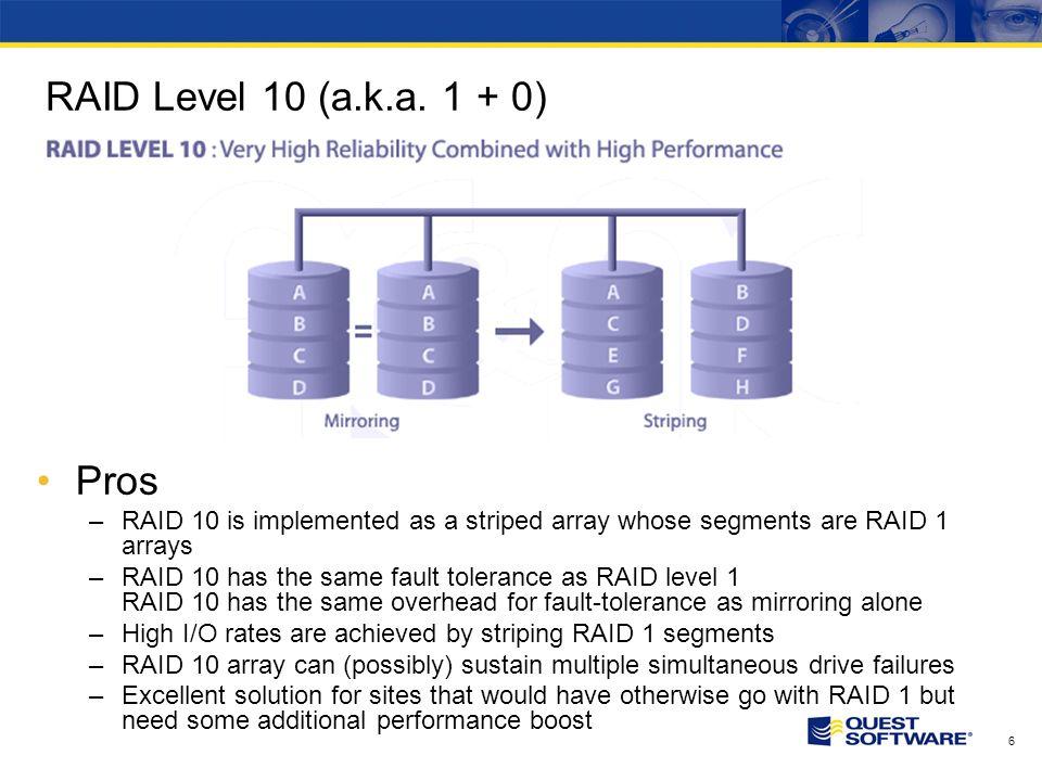 6 RAID Level 10 (a.k.a. 1 + 0) Pros –RAID 10 is implemented as a striped array whose segments are RAID 1 arrays –RAID 10 has the same fault tolerance