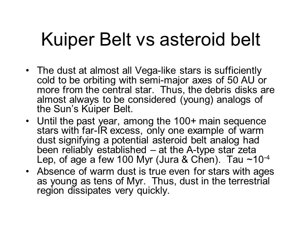 Kuiper Belt vs asteroid belt The dust at almost all Vega-like stars is sufficiently cold to be orbiting with semi-major axes of 50 AU or more from the central star.