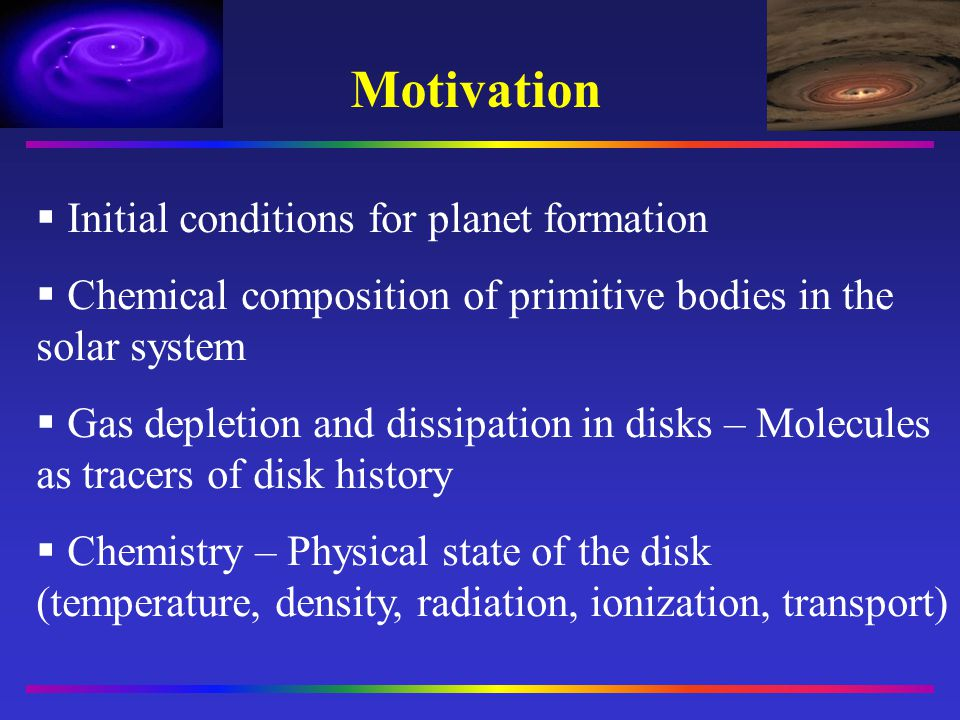 Motivation Initial conditions for planet formation Chemical composition of primitive bodies in the solar system Gas depletion and dissipation in disks
