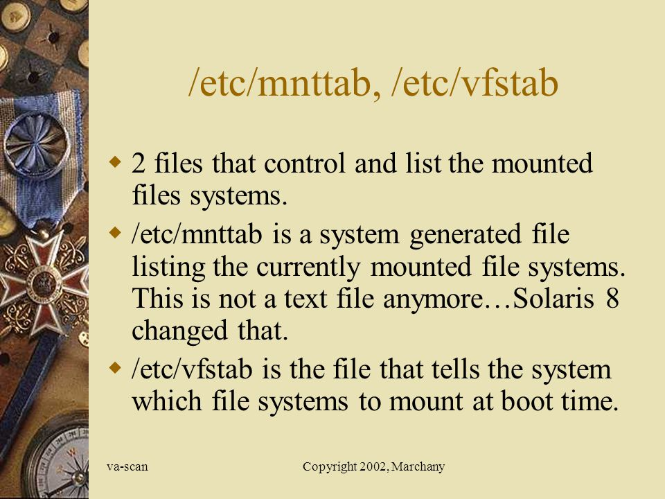 va-scanCopyright 2002, Marchany /etc/mnttab, /etc/vfstab 2 files that control and list the mounted files systems.