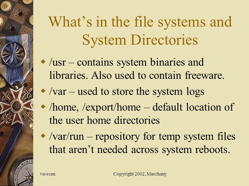 va-scanCopyright 2002, Marchany Whats in the file systems and System Directories /usr – contains system binaries and libraries.