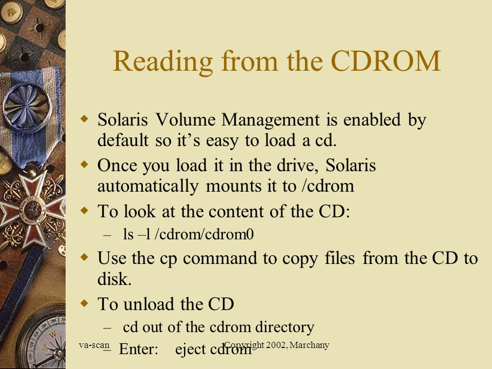 va-scanCopyright 2002, Marchany Reading from the CDROM Solaris Volume Management is enabled by default so its easy to load a cd.