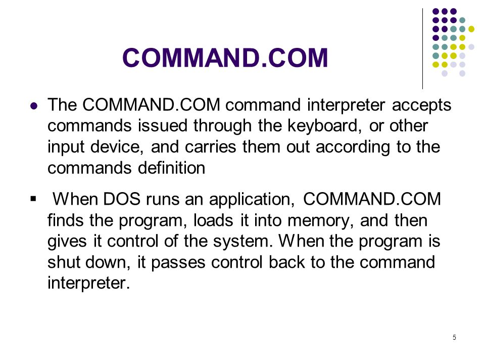 5 COMMAND.COM The COMMAND.COM command interpreter accepts commands issued through the keyboard, or other input device, and carries them out according to the commands definition When DOS runs an application, COMMAND.COM finds the program, loads it into memory, and then gives it control of the system.