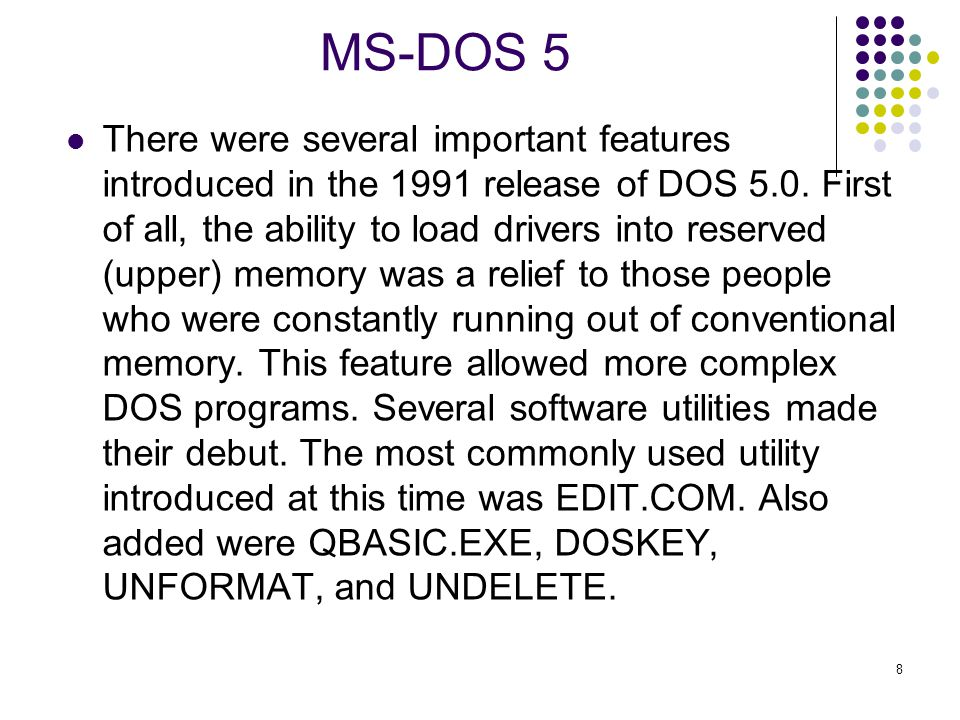 8 MS-DOS 5 There were several important features introduced in the 1991 release of DOS 5.0.
