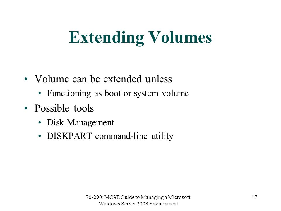70-290: MCSE Guide to Managing a Microsoft Windows Server 2003 Environment 17 Extending Volumes Volume can be extended unless Functioning as boot or system volume Possible tools Disk Management DISKPART command-line utility