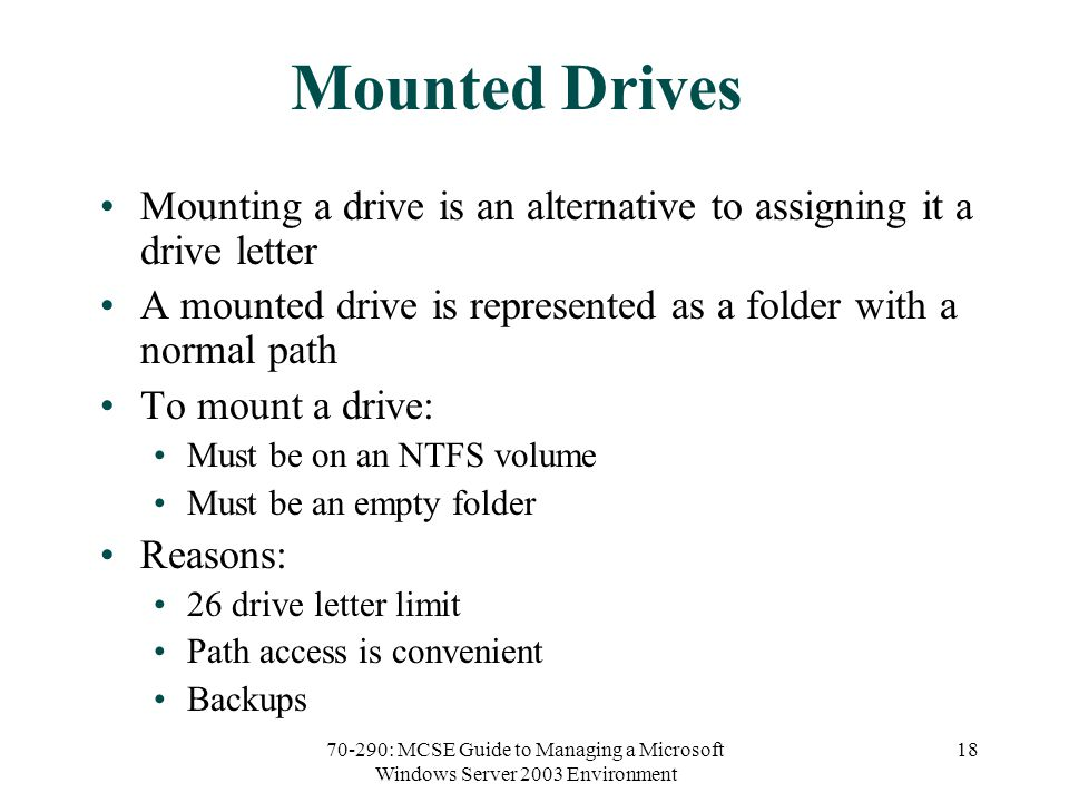 70-290: MCSE Guide to Managing a Microsoft Windows Server 2003 Environment 18 Mounted Drives Mounting a drive is an alternative to assigning it a drive letter A mounted drive is represented as a folder with a normal path To mount a drive: Must be on an NTFS volume Must be an empty folder Reasons: 26 drive letter limit Path access is convenient Backups
