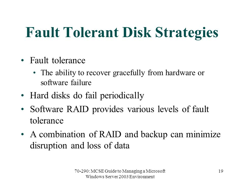70-290: MCSE Guide to Managing a Microsoft Windows Server 2003 Environment 19 Fault Tolerant Disk Strategies Fault tolerance The ability to recover gracefully from hardware or software failure Hard disks do fail periodically Software RAID provides various levels of fault tolerance A combination of RAID and backup can minimize disruption and loss of data