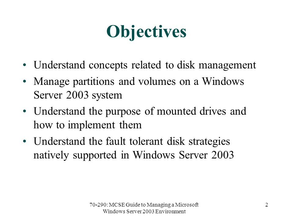 70-290: MCSE Guide to Managing a Microsoft Windows Server 2003 Environment 2 Objectives Understand concepts related to disk management Manage partitions and volumes on a Windows Server 2003 system Understand the purpose of mounted drives and how to implement them Understand the fault tolerant disk strategies natively supported in Windows Server 2003