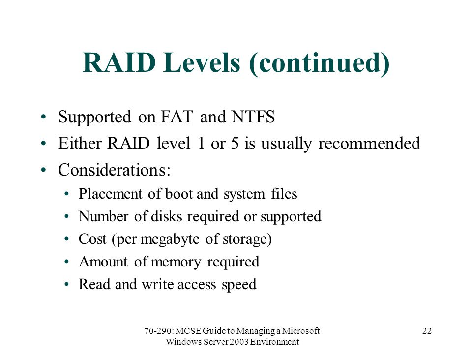 70-290: MCSE Guide to Managing a Microsoft Windows Server 2003 Environment 22 RAID Levels (continued) Supported on FAT and NTFS Either RAID level 1 or 5 is usually recommended Considerations: Placement of boot and system files Number of disks required or supported Cost (per megabyte of storage) Amount of memory required Read and write access speed