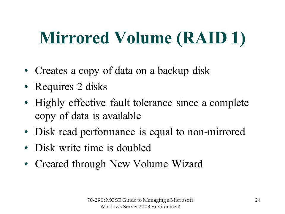 70-290: MCSE Guide to Managing a Microsoft Windows Server 2003 Environment 24 Mirrored Volume (RAID 1) Creates a copy of data on a backup disk Requires 2 disks Highly effective fault tolerance since a complete copy of data is available Disk read performance is equal to non-mirrored Disk write time is doubled Created through New Volume Wizard
