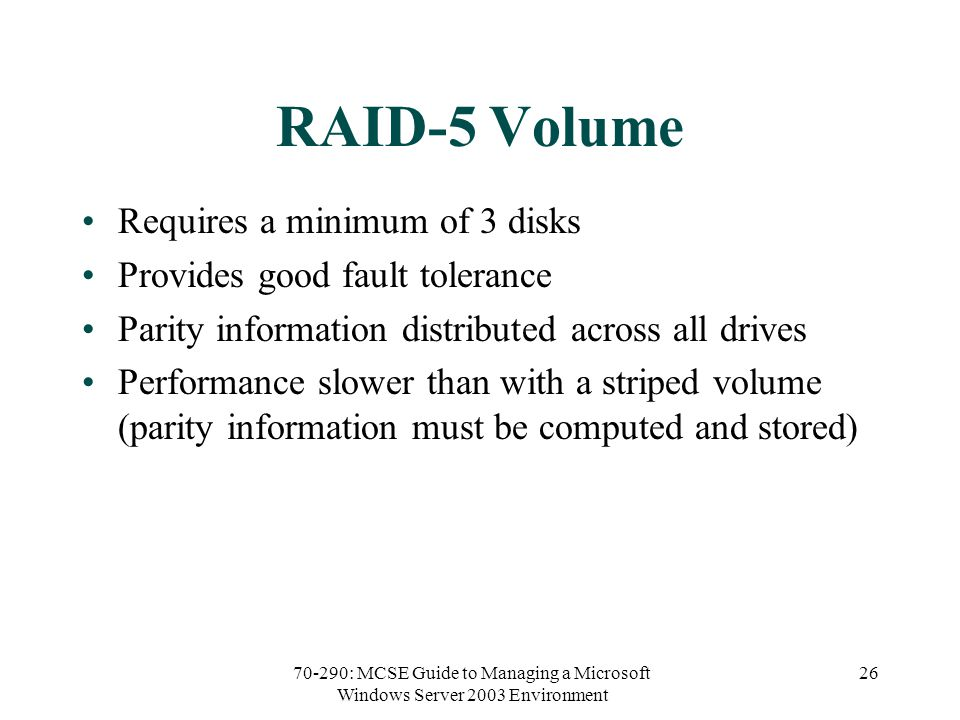 70-290: MCSE Guide to Managing a Microsoft Windows Server 2003 Environment 26 RAID-5 Volume Requires a minimum of 3 disks Provides good fault tolerance Parity information distributed across all drives Performance slower than with a striped volume (parity information must be computed and stored)