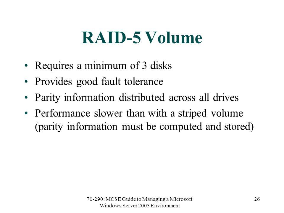 70-290: MCSE Guide to Managing a Microsoft Windows Server 2003 Environment 26 RAID-5 Volume Requires a minimum of 3 disks Provides good fault toleranc