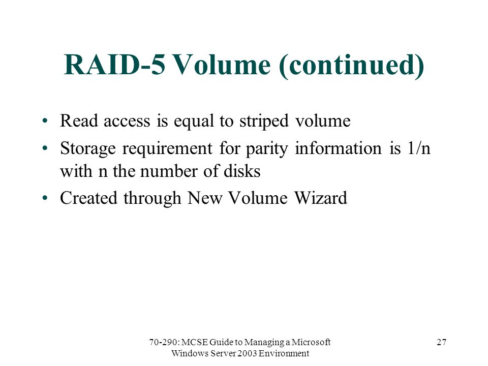 70-290: MCSE Guide to Managing a Microsoft Windows Server 2003 Environment 27 RAID-5 Volume (continued) Read access is equal to striped volume Storage