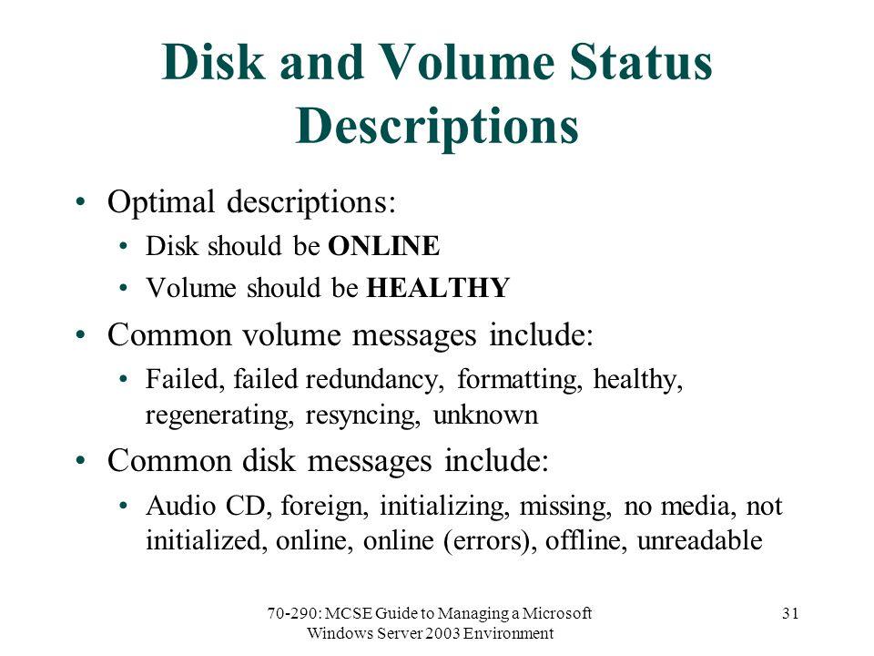 70-290: MCSE Guide to Managing a Microsoft Windows Server 2003 Environment 31 Disk and Volume Status Descriptions Optimal descriptions: Disk should be