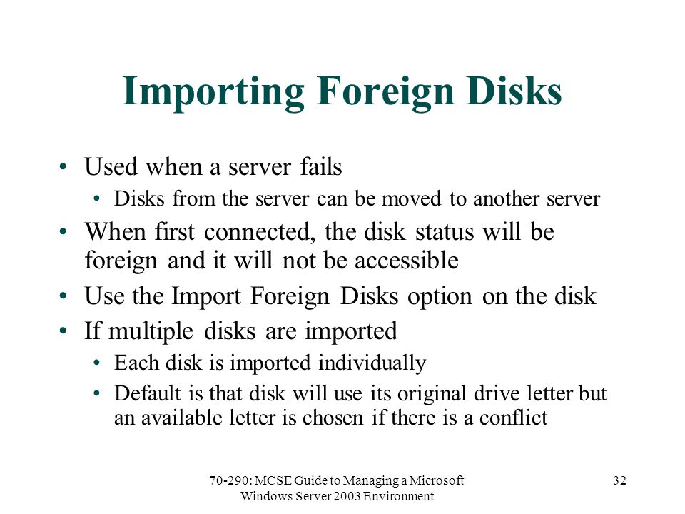 70-290: MCSE Guide to Managing a Microsoft Windows Server 2003 Environment 32 Importing Foreign Disks Used when a server fails Disks from the server c