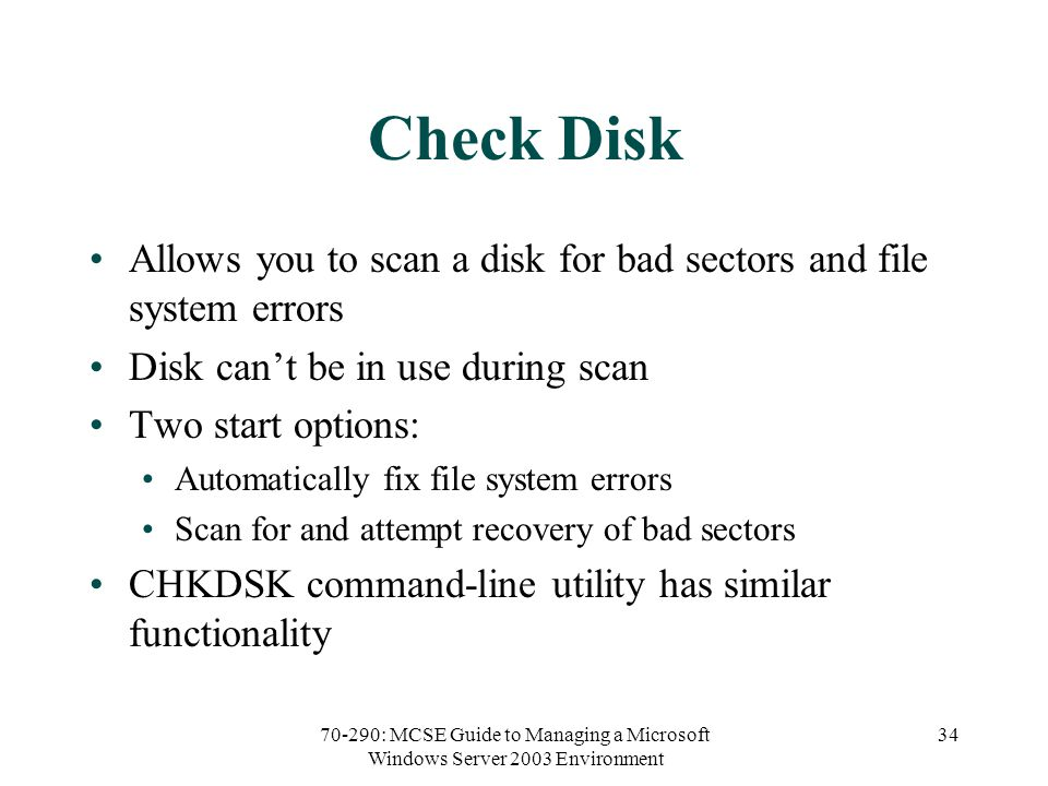 70-290: MCSE Guide to Managing a Microsoft Windows Server 2003 Environment 34 Check Disk Allows you to scan a disk for bad sectors and file system errors Disk cant be in use during scan Two start options: Automatically fix file system errors Scan for and attempt recovery of bad sectors CHKDSK command-line utility has similar functionality