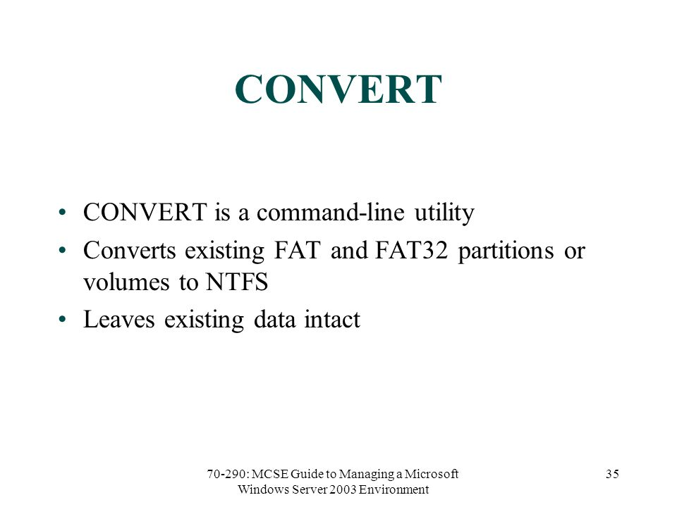 70-290: MCSE Guide to Managing a Microsoft Windows Server 2003 Environment 35 CONVERT CONVERT is a command-line utility Converts existing FAT and FAT32 partitions or volumes to NTFS Leaves existing data intact