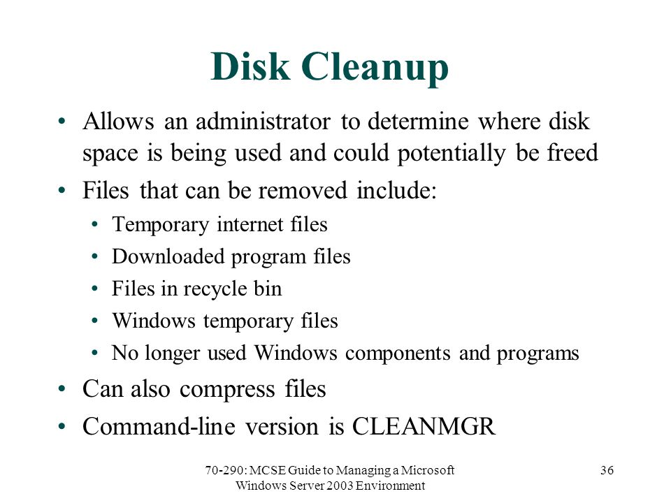 70-290: MCSE Guide to Managing a Microsoft Windows Server 2003 Environment 36 Disk Cleanup Allows an administrator to determine where disk space is being used and could potentially be freed Files that can be removed include: Temporary internet files Downloaded program files Files in recycle bin Windows temporary files No longer used Windows components and programs Can also compress files Command-line version is CLEANMGR