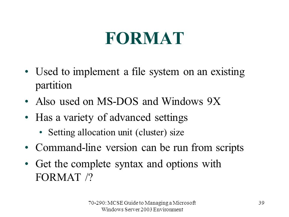70-290: MCSE Guide to Managing a Microsoft Windows Server 2003 Environment 39 FORMAT Used to implement a file system on an existing partition Also used on MS-DOS and Windows 9X Has a variety of advanced settings Setting allocation unit (cluster) size Command-line version can be run from scripts Get the complete syntax and options with FORMAT /?