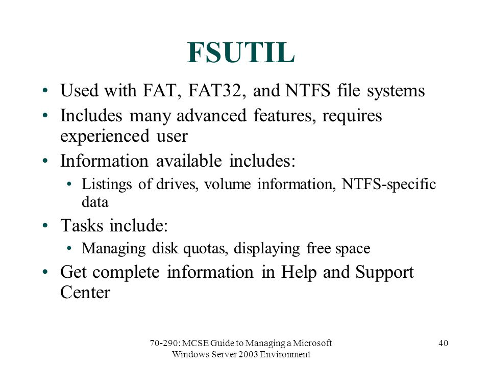 70-290: MCSE Guide to Managing a Microsoft Windows Server 2003 Environment 40 FSUTIL Used with FAT, FAT32, and NTFS file systems Includes many advanced features, requires experienced user Information available includes: Listings of drives, volume information, NTFS-specific data Tasks include: Managing disk quotas, displaying free space Get complete information in Help and Support Center