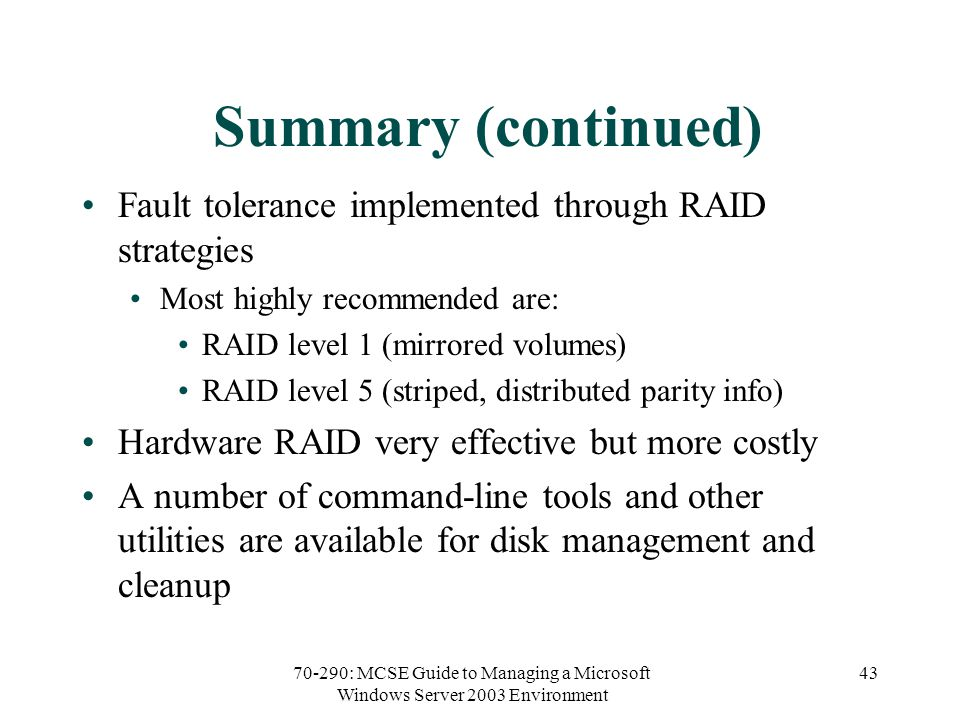 70-290: MCSE Guide to Managing a Microsoft Windows Server 2003 Environment 43 Summary (continued) Fault tolerance implemented through RAID strategies Most highly recommended are: RAID level 1 (mirrored volumes) RAID level 5 (striped, distributed parity info) Hardware RAID very effective but more costly A number of command-line tools and other utilities are available for disk management and cleanup