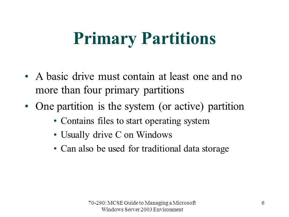 70-290: MCSE Guide to Managing a Microsoft Windows Server 2003 Environment 6 Primary Partitions A basic drive must contain at least one and no more than four primary partitions One partition is the system (or active) partition Contains files to start operating system Usually drive C on Windows Can also be used for traditional data storage