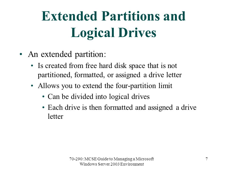 70-290: MCSE Guide to Managing a Microsoft Windows Server 2003 Environment 7 Extended Partitions and Logical Drives An extended partition: Is created