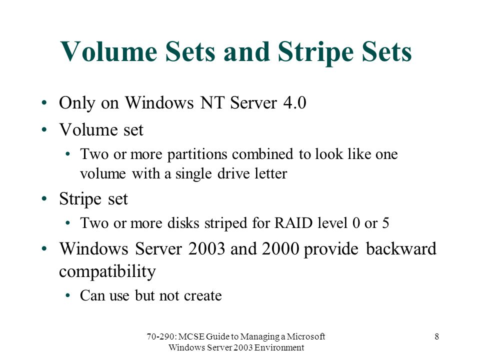 70-290: MCSE Guide to Managing a Microsoft Windows Server 2003 Environment 8 Volume Sets and Stripe Sets Only on Windows NT Server 4.0 Volume set Two