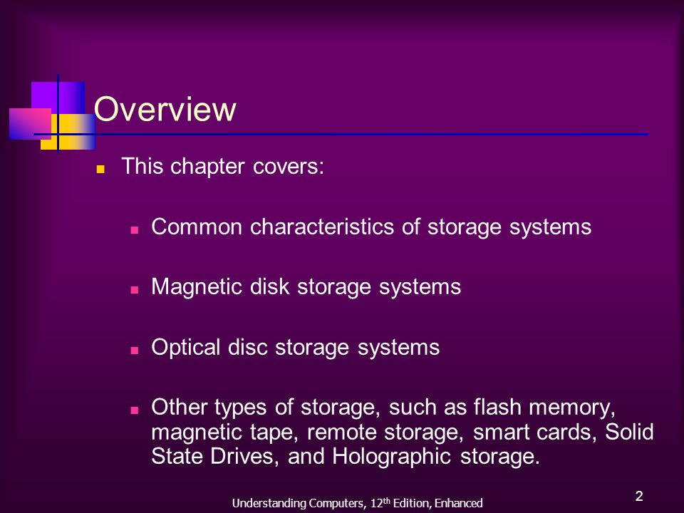 Understanding Computers, 12 th Edition, Enhanced 2 Overview This chapter covers: Common characteristics of storage systems Magnetic disk storage systems Optical disc storage systems Other types of storage, such as flash memory, magnetic tape, remote storage, smart cards, Solid State Drives, and Holographic storage.