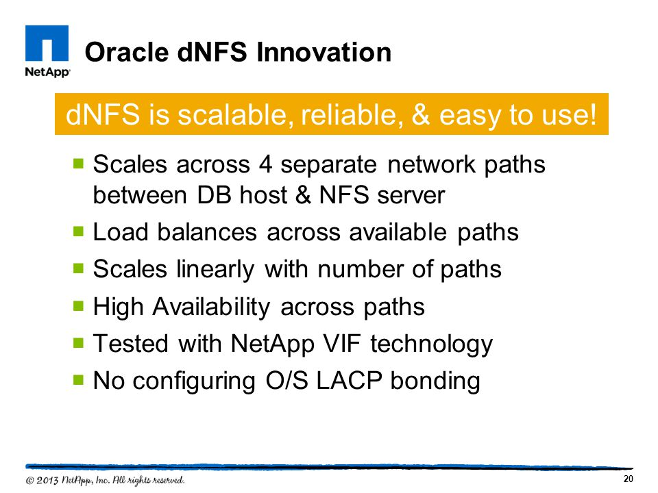 Oracle dNFS Innovation Scales across 4 separate network paths between DB host & NFS server Load balances across available paths Scales linearly with number of paths High Availability across paths Tested with NetApp VIF technology No configuring O/S LACP bonding 20 dNFS is scalable, reliable, & easy to use!