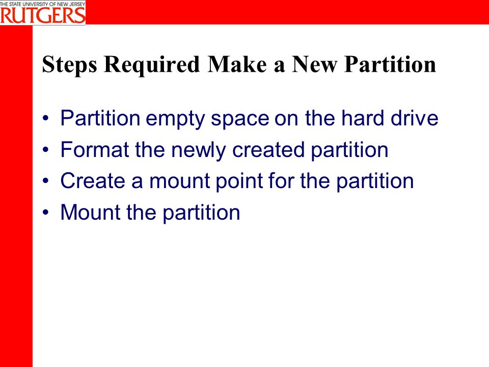 Steps Required Make a New Partition Partition empty space on the hard drive Format the newly created partition Create a mount point for the partition Mount the partition