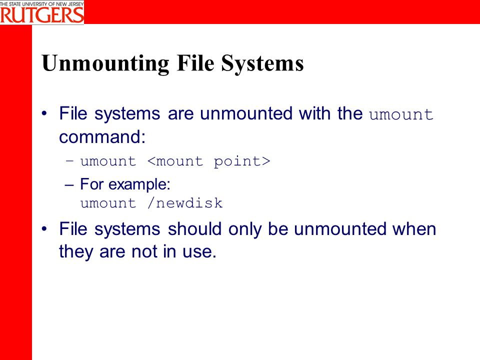 Unmounting File Systems File systems are unmounted with the umount command: –umount –For example: umount /newdisk File systems should only be unmounted when they are not in use.