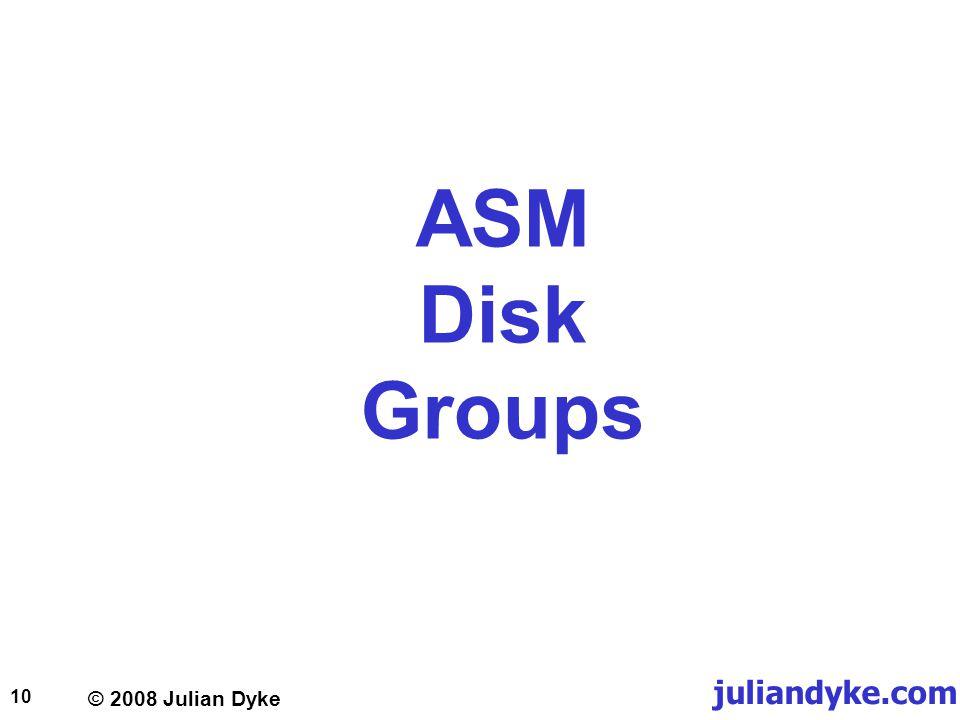 © 2008 Julian Dyke juliandyke.com 10 ASM Disk Groups