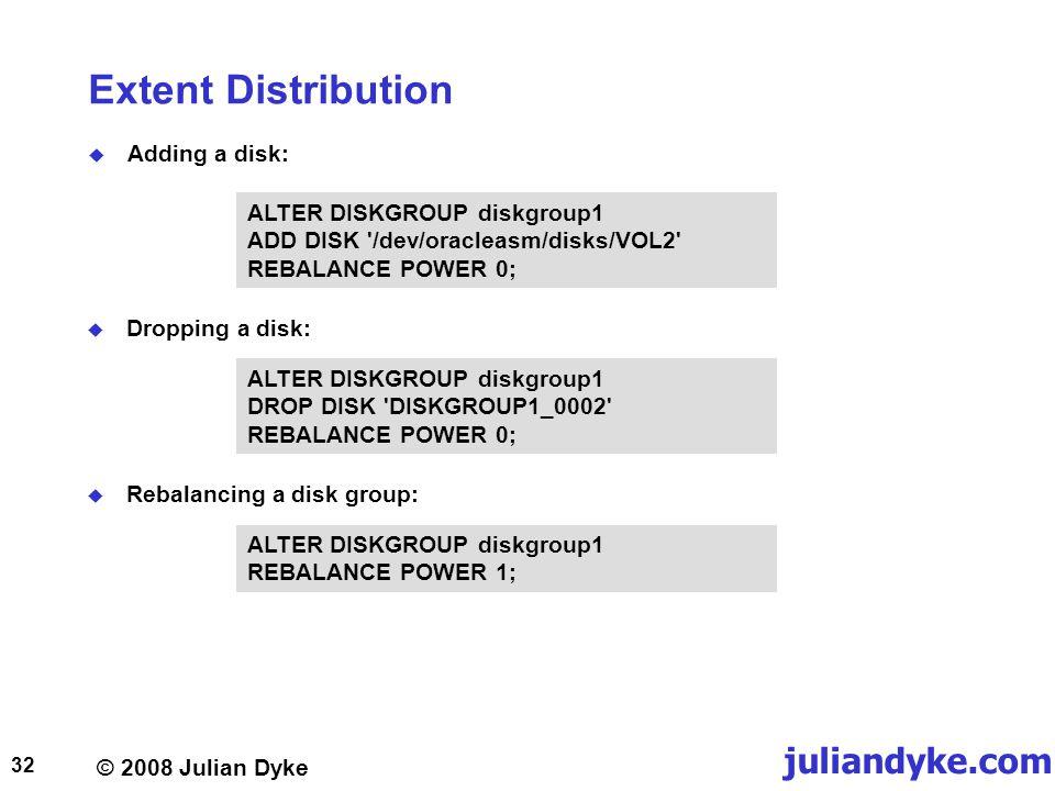 © 2008 Julian Dyke juliandyke.com 32 Extent Distribution Adding a disk: ALTER DISKGROUP diskgroup1 ADD DISK /dev/oracleasm/disks/VOL2 REBALANCE POWER 0; Dropping a disk: ALTER DISKGROUP diskgroup1 DROP DISK DISKGROUP1_0002 REBALANCE POWER 0; Rebalancing a disk group: ALTER DISKGROUP diskgroup1 REBALANCE POWER 1;
