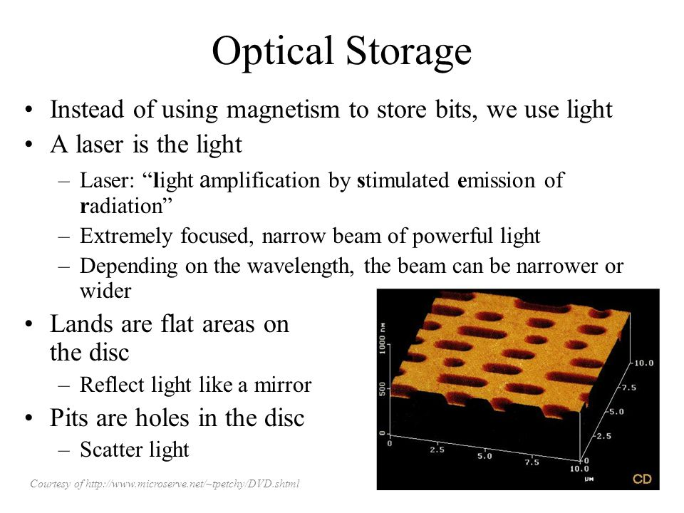 Optical Storage Instead of using magnetism to store bits, we use light A laser is the light –Laser: light a mplification by stimulated emission of radiation –Extremely focused, narrow beam of powerful light –Depending on the wavelength, the beam can be narrower or wider Lands are flat areas on the disc –Reflect light like a mirror Pits are holes in the disc –Scatter light Courtesy of http://www.microserve.net/~tpetchy/DVD.shtml