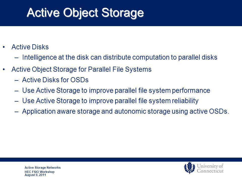 Active Storage Networks HEC FSIO Workshop August 9, 2011 Active Object Storage Active DisksActive Disks –Intelligence at the disk can distribute computation to parallel disks Active Object Storage for Parallel File SystemsActive Object Storage for Parallel File Systems –Active Disks for OSDs –Use Active Storage to improve parallel file system performance –Use Active Storage to improve parallel file system reliability –Application aware storage and autonomic storage using active OSDs.