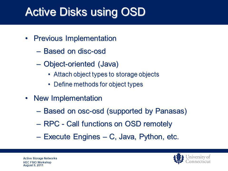 Active Storage Networks HEC FSIO Workshop August 9, 2011 Active Disks using OSD Previous ImplementationPrevious Implementation –Based on disc-osd –Object-oriented (Java) Attach object types to storage objectsAttach object types to storage objects Define methods for object typesDefine methods for object types New ImplementationNew Implementation –Based on osc-osd (supported by Panasas) –RPC - Call functions on OSD remotely –Execute Engines – C, Java, Python, etc.