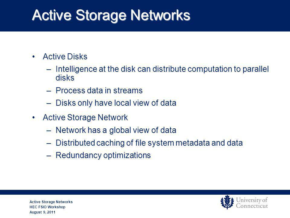 Active Storage Networks Active DisksActive Disks –Intelligence at the disk can distribute computation to parallel disks –Process data in streams –Disks only have local view of data Active Storage NetworkActive Storage Network –Network has a global view of data –Distributed caching of file system metadata and data –Redundancy optimizations Active Storage Networks HEC FSIO Workshop August 9, 2011