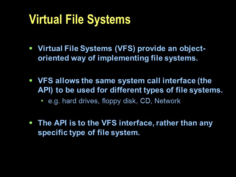 Virtual File Systems Virtual File Systems (VFS) provide an object- oriented way of implementing file systems. VFS allows the same system call interfac