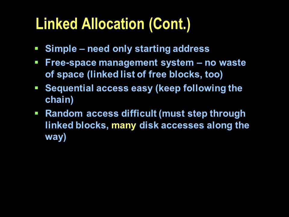 Linked Allocation (Cont.) Simple – need only starting address Free-space management system – no waste of space (linked list of free blocks, too) Seque