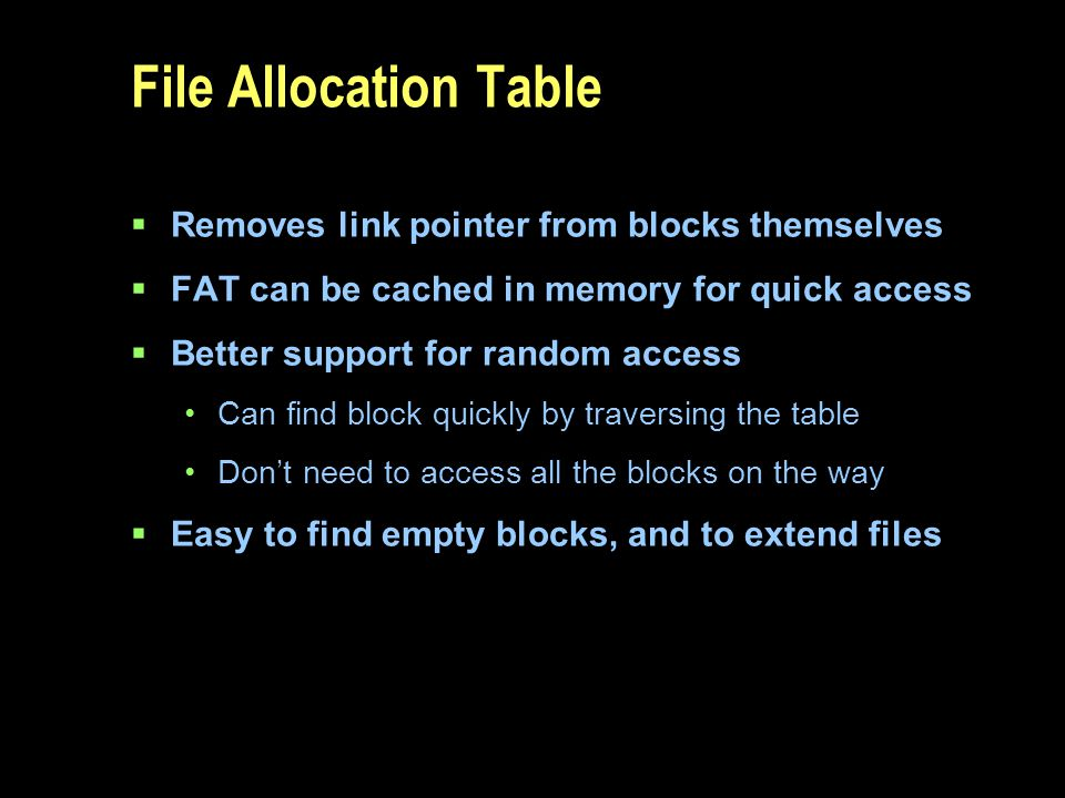 File Allocation Table Removes link pointer from blocks themselves FAT can be cached in memory for quick access Better support for random access Can fi