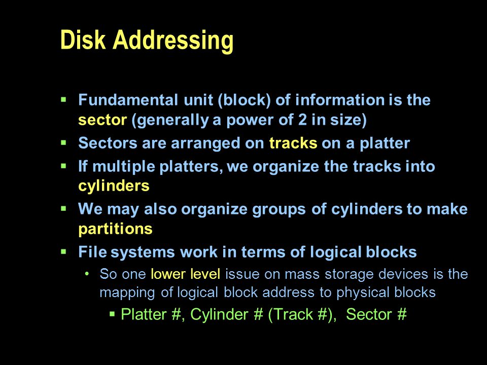 Disk Addressing Fundamental unit (block) of information is the sector (generally a power of 2 in size) Sectors are arranged on tracks on a platter If