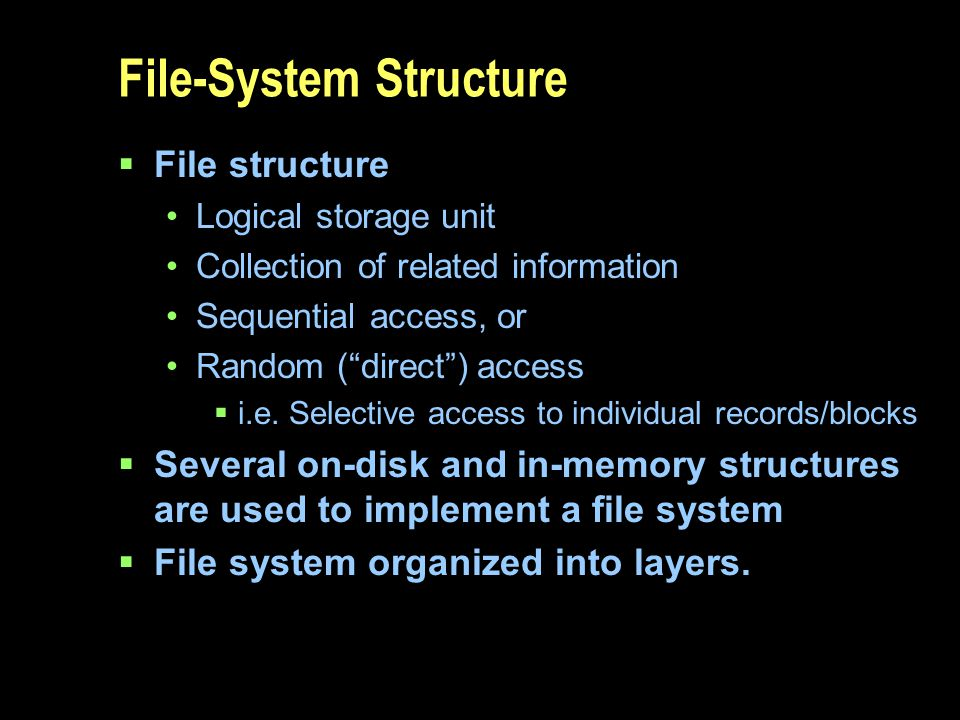 File-System Structure File structure Logical storage unit Collection of related information Sequential access, or Random (direct) access i.e. Selectiv