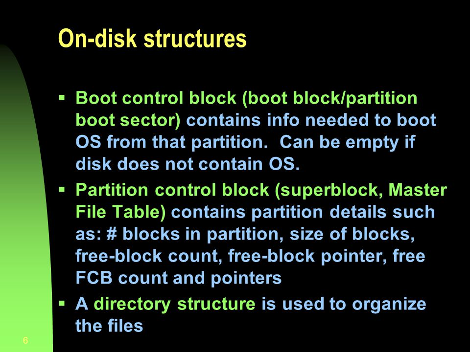 6 On-disk structures Boot control block (boot block/partition boot sector) contains info needed to boot OS from that partition. Can be empty if disk d