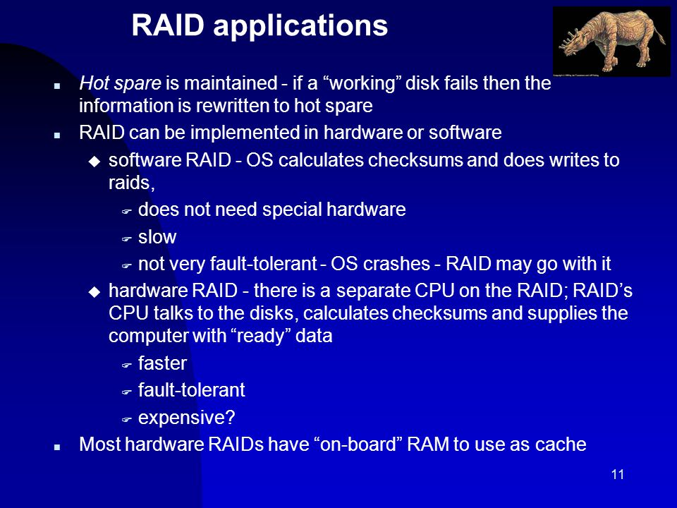 11 RAID applications n Hot spare is maintained - if a working disk fails then the information is rewritten to hot spare n RAID can be implemented in hardware or software u software RAID - OS calculates checksums and does writes to raids, F does not need special hardware F slow F not very fault-tolerant - OS crashes - RAID may go with it u hardware RAID - there is a separate CPU on the RAID; RAIDs CPU talks to the disks, calculates checksums and supplies the computer with ready data F faster F fault-tolerant F expensive.