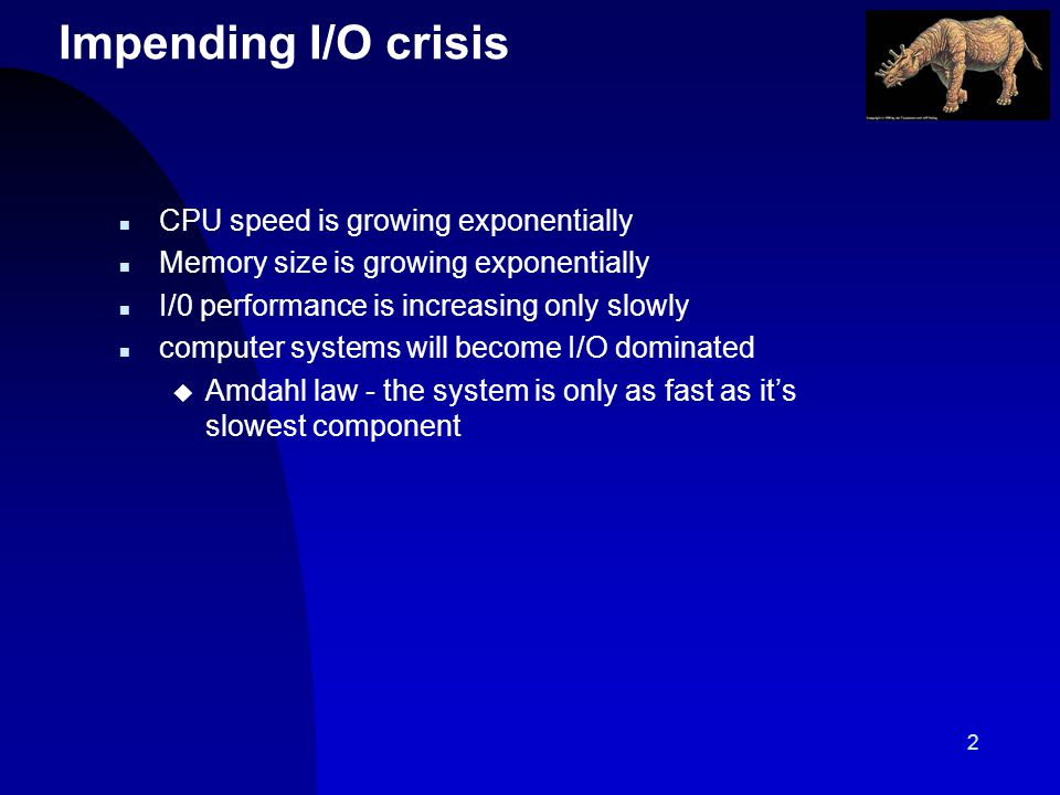 2 Impending I/O crisis n CPU speed is growing exponentially n Memory size is growing exponentially n I/0 performance is increasing only slowly n computer systems will become I/O dominated u Amdahl law - the system is only as fast as its slowest component