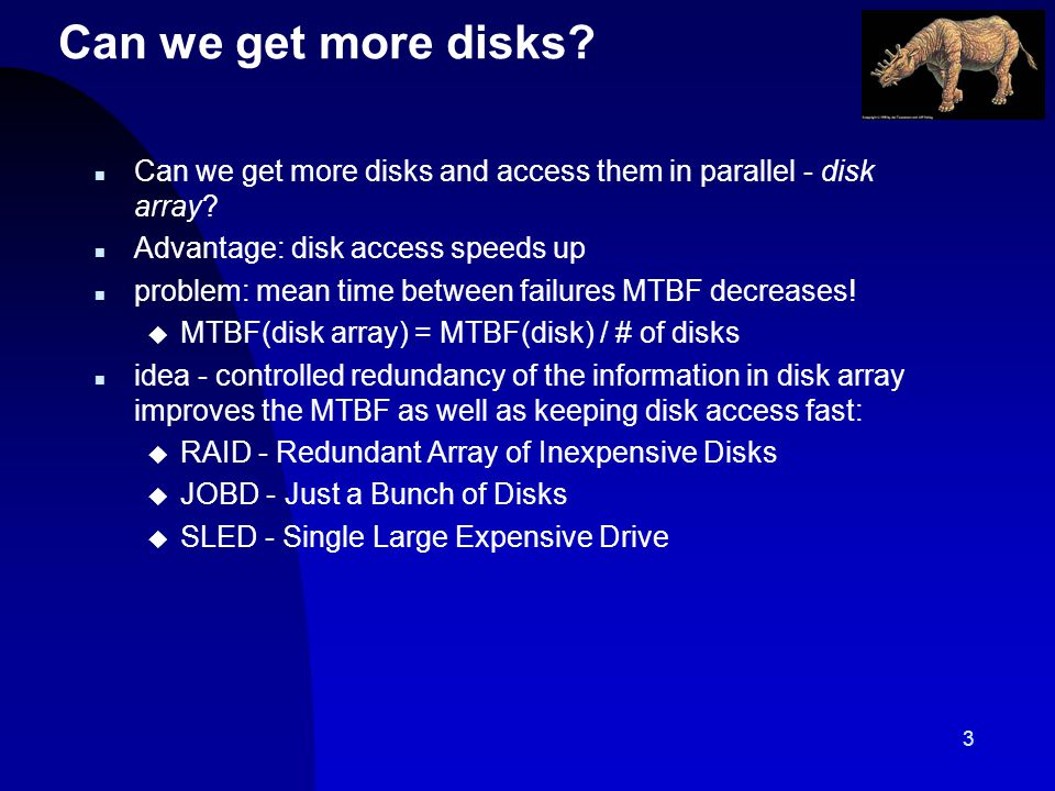 3 Can we get more disks. n Can we get more disks and access them in parallel - disk array.